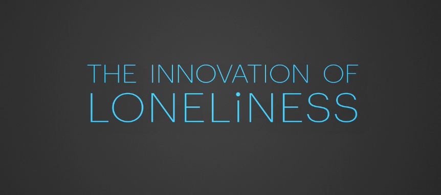 The Innovation of Loneliness